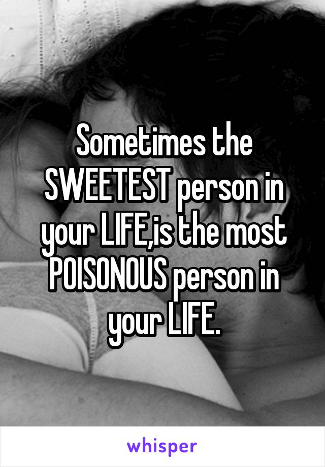 Sometimes the SWEETEST person in your LIFE,is the most POISONOUS person in your LIFE.