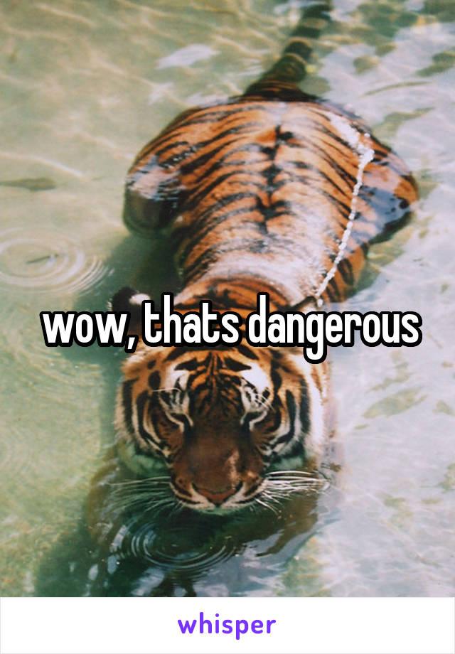 wow, thats dangerous