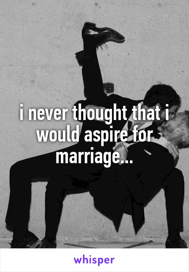 i never thought that i would aspire for marriage...
