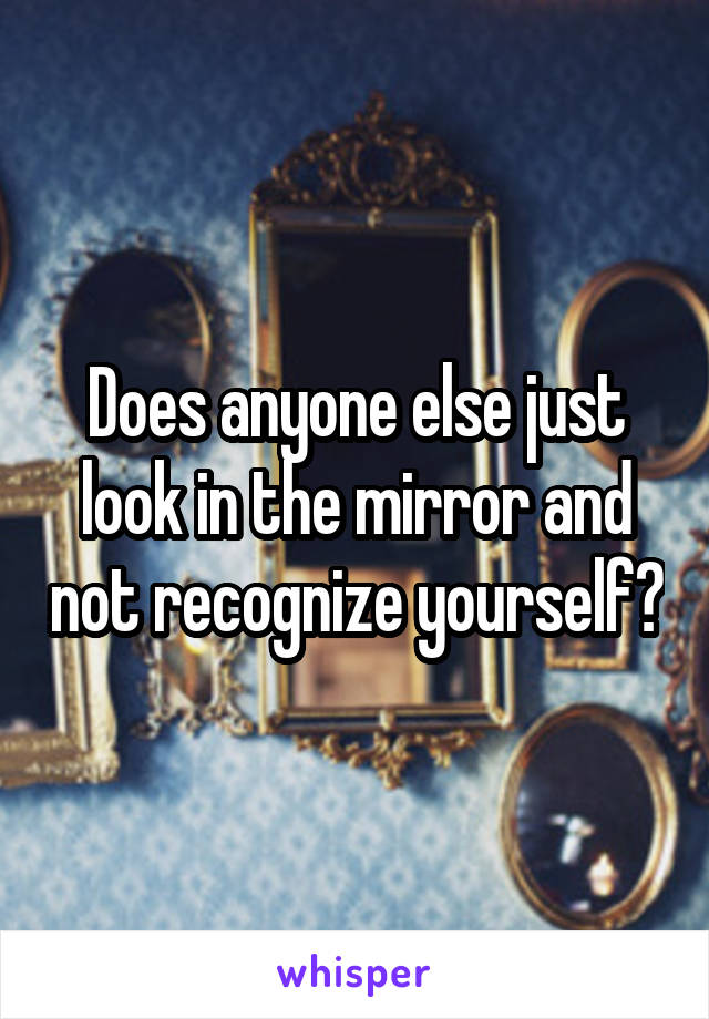 Does anyone else just look in the mirror and not recognize yourself?