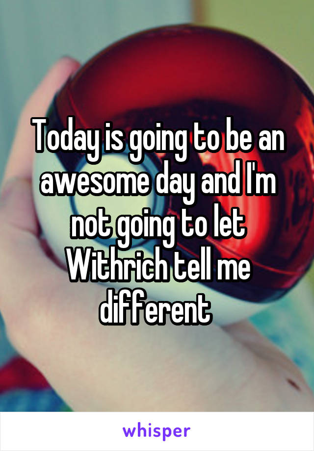 Today is going to be an awesome day and I'm not going to let Withrich tell me different