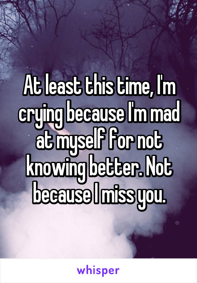 At least this time, I'm crying because I'm mad at myself for not knowing better. Not because I miss you.