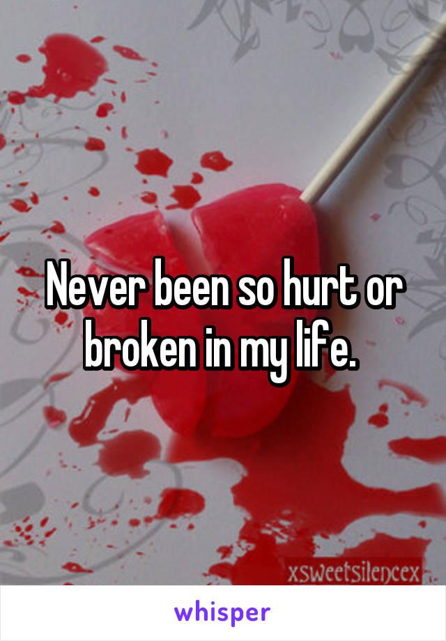Never been so hurt or broken in my life.