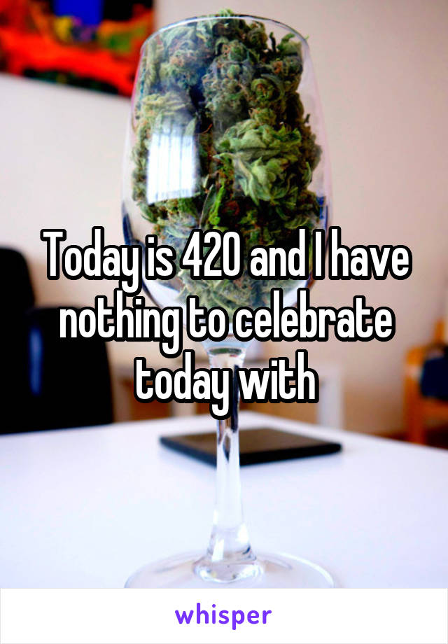Today is 420 and I have nothing to celebrate today with