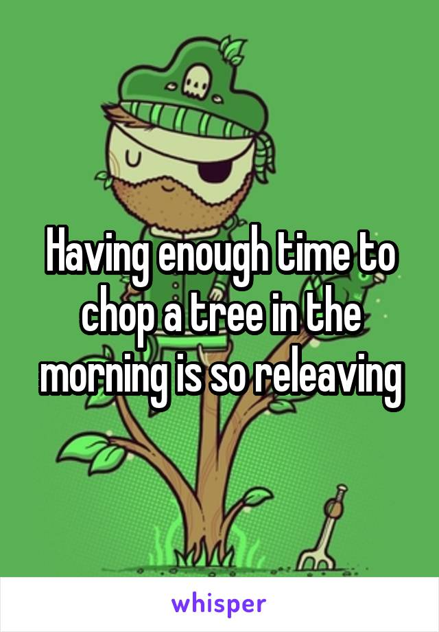 Having enough time to chop a tree in the morning is so releaving