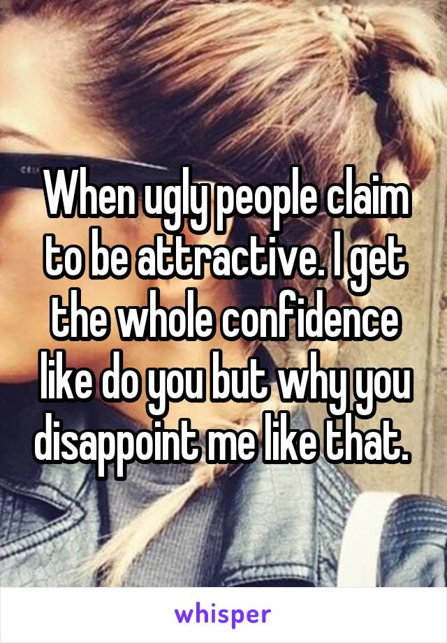 When ugly people claim to be attractive. I get the whole confidence like do you but why you disappoint me like that.