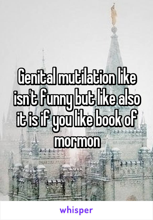 Genital mutilation like isn't funny but like also it is if you like book of mormon