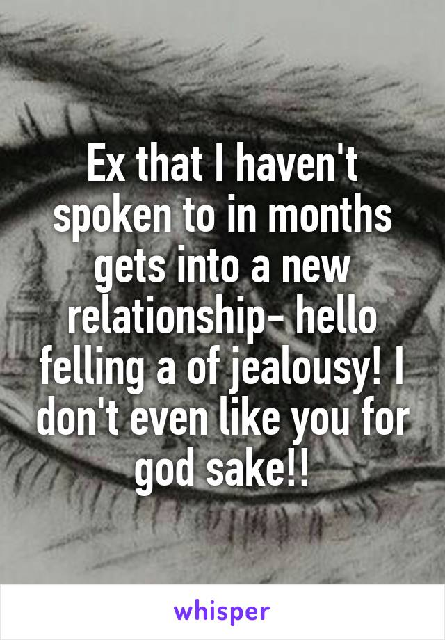 Ex that I haven't spoken to in months gets into a new relationship- hello felling a of jealousy! I don't even like you for god sake!!