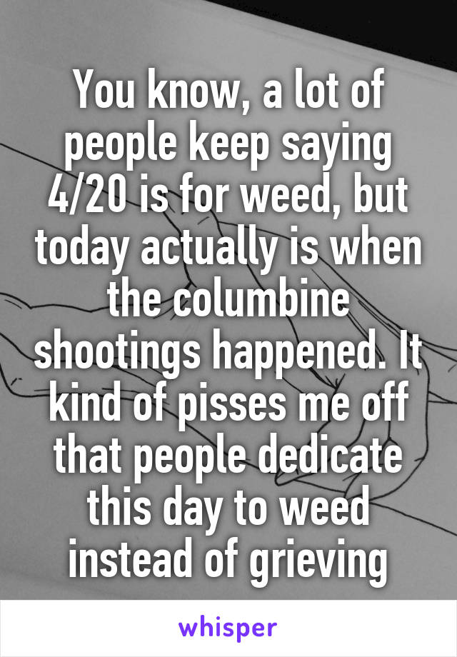 You know, a lot of people keep saying 4/20 is for weed, but today actually is when the columbine shootings happened. It kind of pisses me off that people dedicate this day to weed instead of grieving