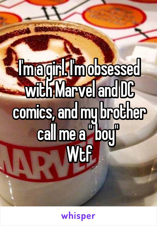 "I'm a girl. I'm obsessed with Marvel and DC comics, and my brother call me a "" boy""  Wtf"
