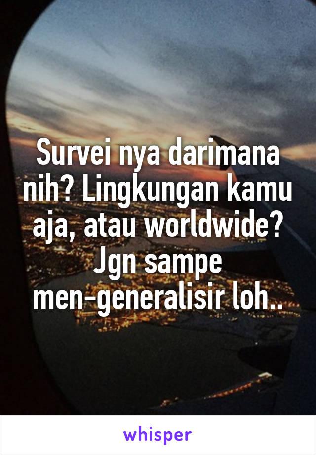 Survei nya darimana nih? Lingkungan kamu aja, atau worldwide? Jgn sampe men-generalisir loh..