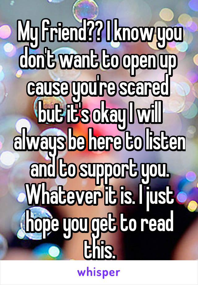 My friend?? I know you don't want to open up  cause you're scared  but it's okay I will always be here to listen and to support you. Whatever it is. I just hope you get to read this.