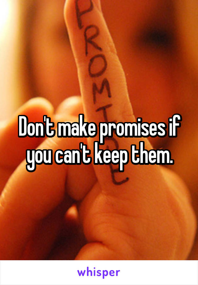 Don't make promises if you can't keep them.