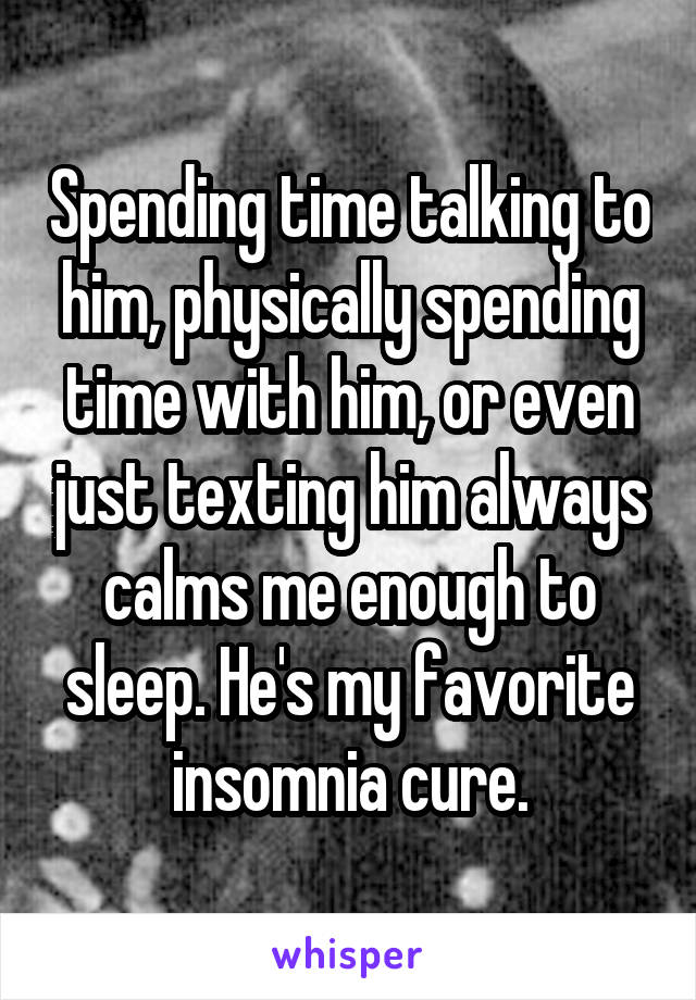 Spending time talking to him, physically spending time with him, or even just texting him always calms me enough to sleep. He's my favorite insomnia cure.