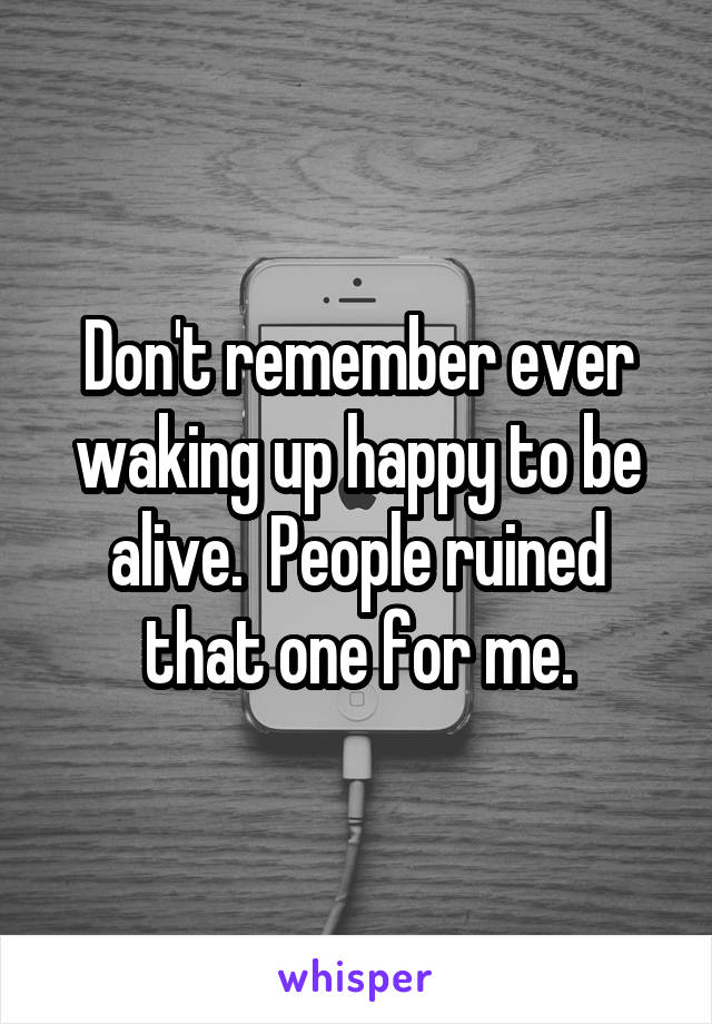 Don't remember ever waking up happy to be alive.  People ruined that one for me.
