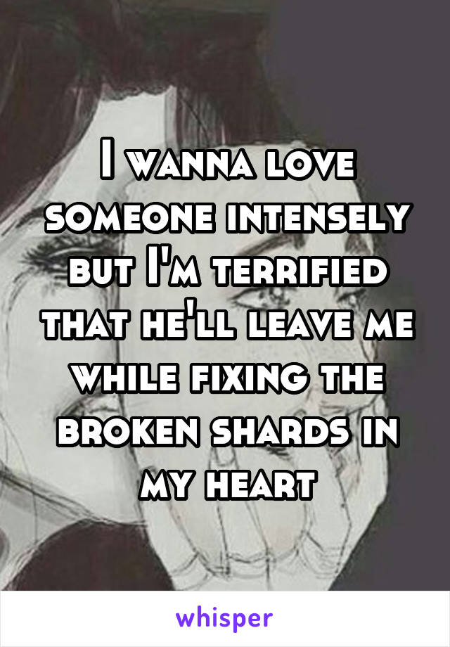 I wanna love someone intensely but I'm terrified that he'll leave me while fixing the broken shards in my heart
