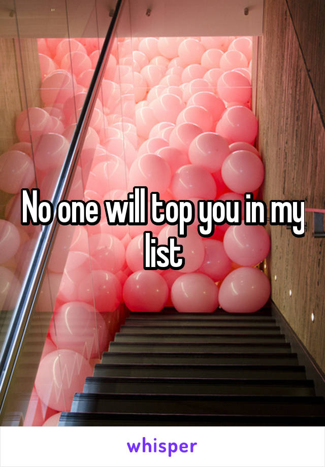 No one will top you in my list