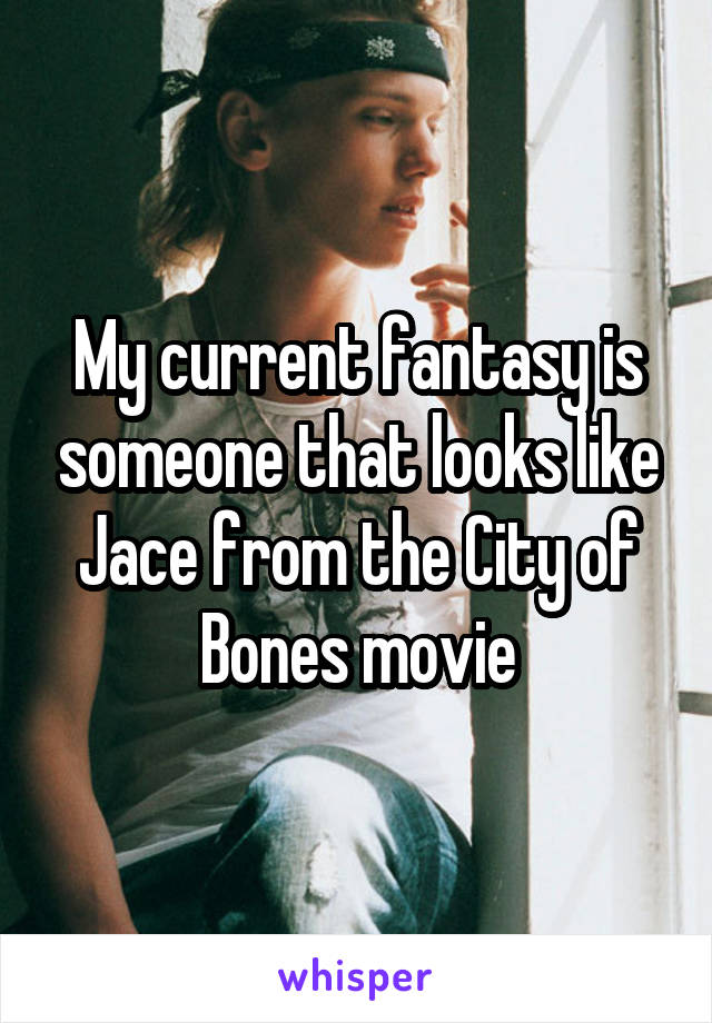 My current fantasy is someone that looks like Jace from the City of Bones movie