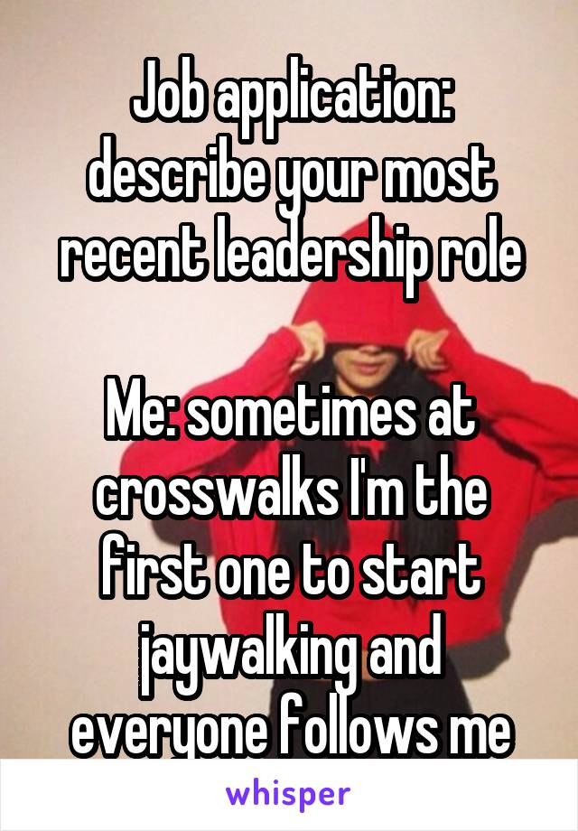 Job application: describe your most recent leadership role  Me: sometimes at crosswalks I'm the first one to start jaywalking and everyone follows me