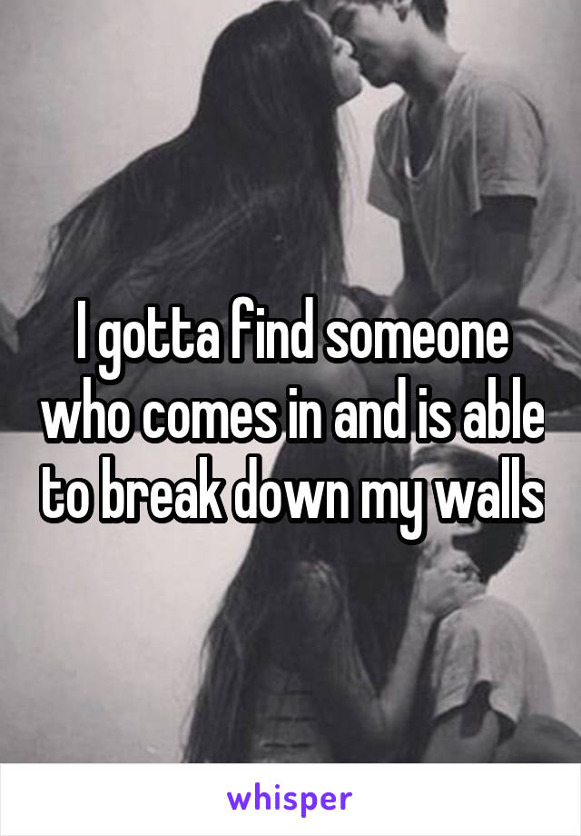 I gotta find someone who comes in and is able to break down my walls