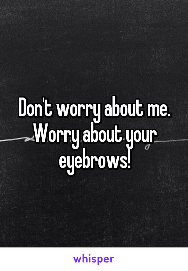 Don't worry about me. Worry about your eyebrows!