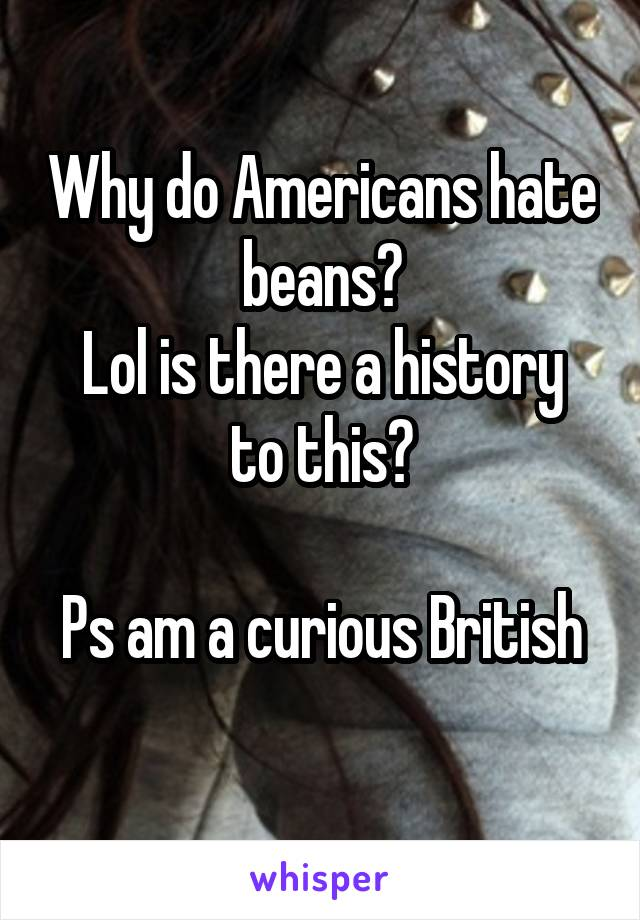 Why do Americans hate beans? Lol is there a history to this?  Ps am a curious British