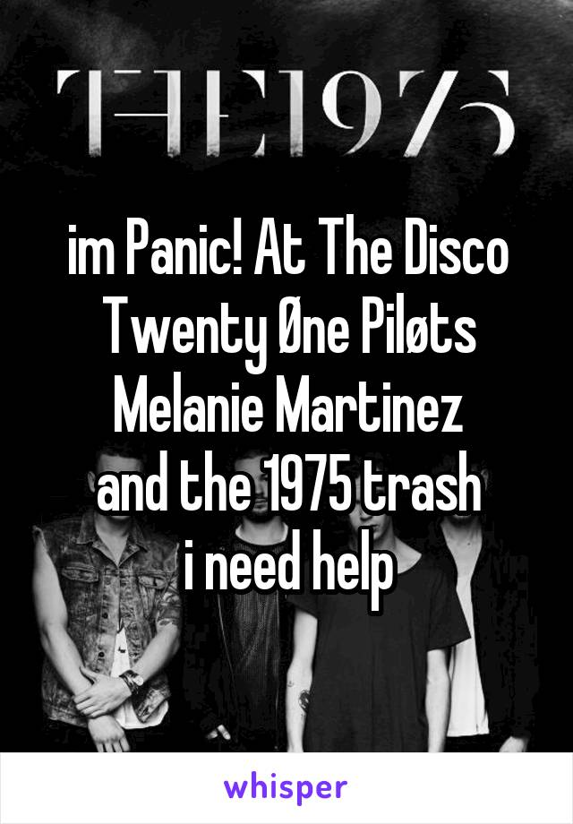 im Panic! At The Disco Twenty Øne Piløts Melanie Martinez and the 1975 trash i need help