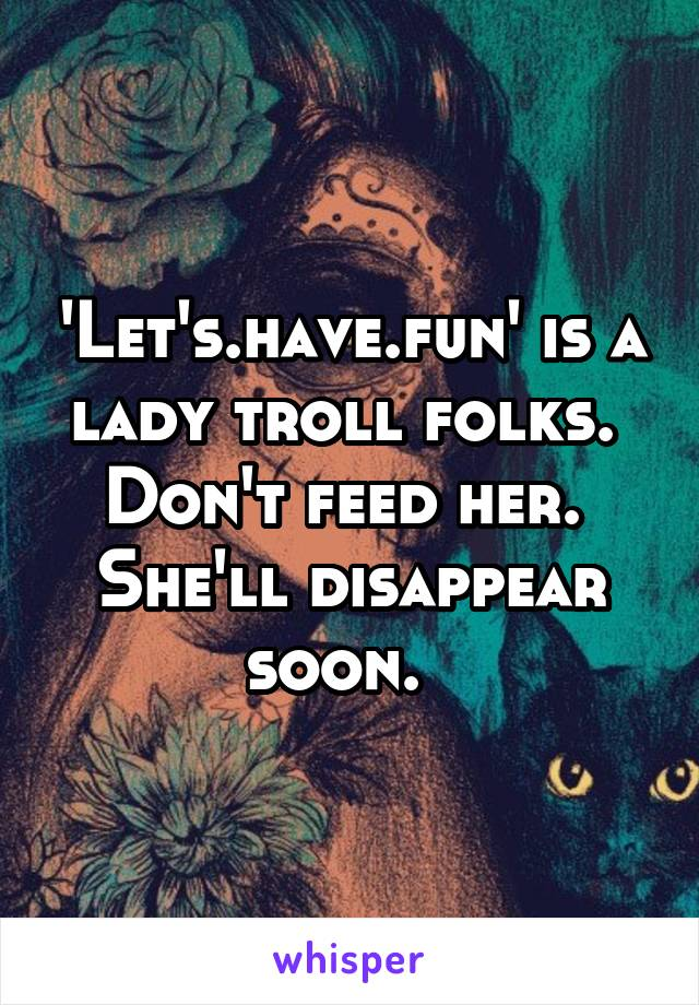 'Let's.have.fun' is a lady troll folks.  Don't feed her.  She'll disappear soon.