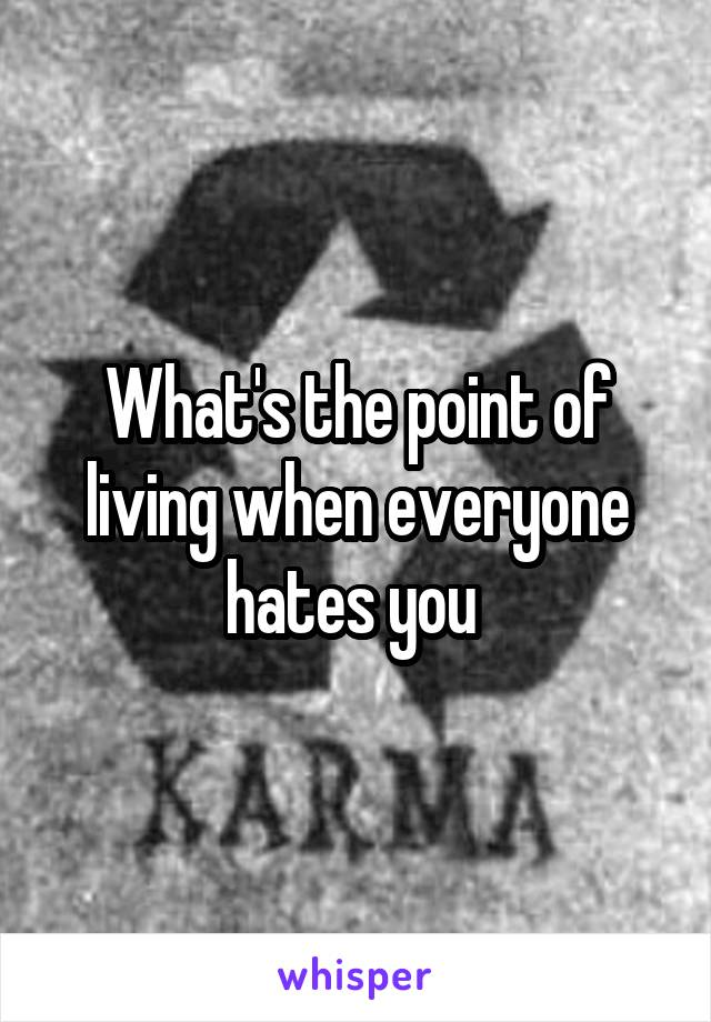 What's the point of living when everyone hates you