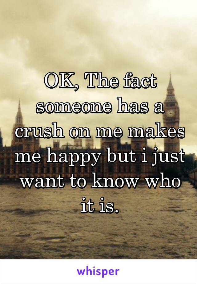 OK, The fact someone has a crush on me makes me happy but i just want to know who it is.