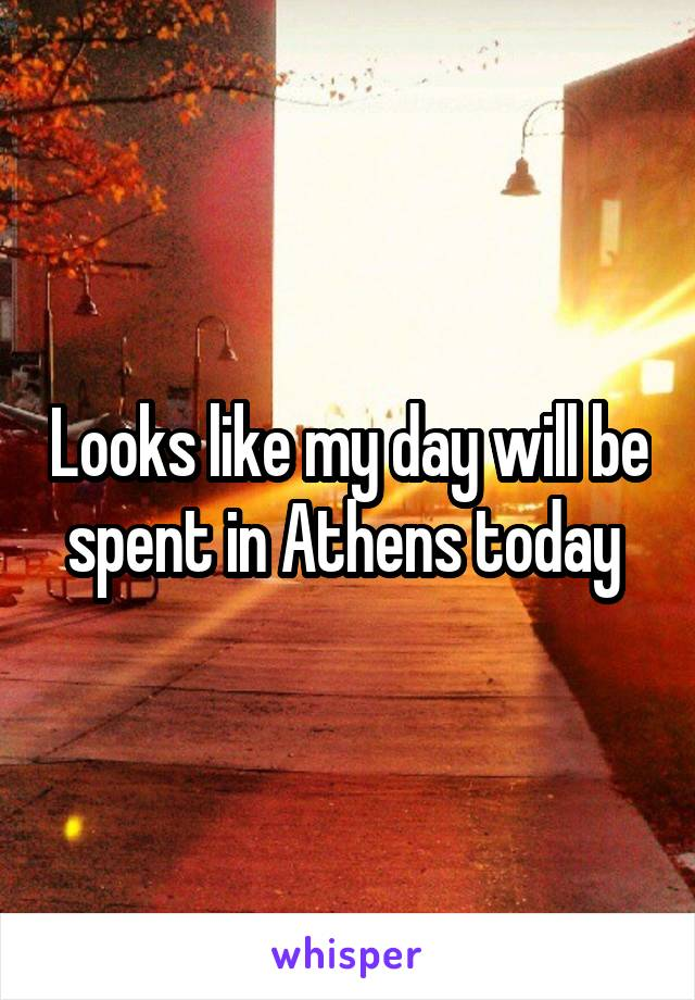 Looks like my day will be spent in Athens today