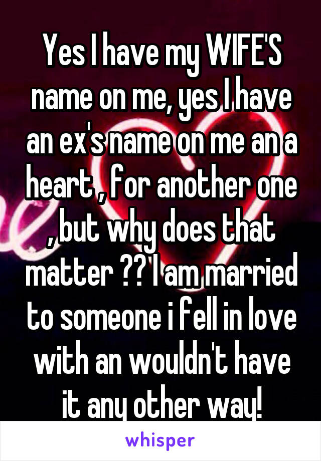 Yes I have my WIFE'S name on me, yes I have an ex's name on me an a heart , for another one , but why does that matter ?? I am married to someone i fell in love with an wouldn't have it any other way!