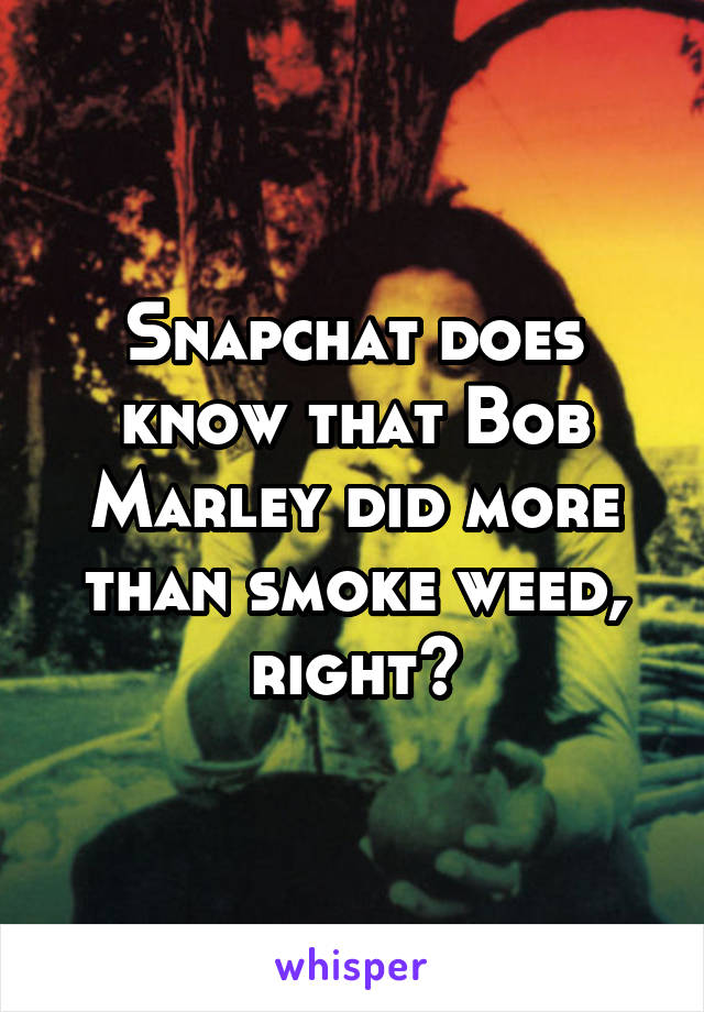 Snapchat does know that Bob Marley did more than smoke weed, right?