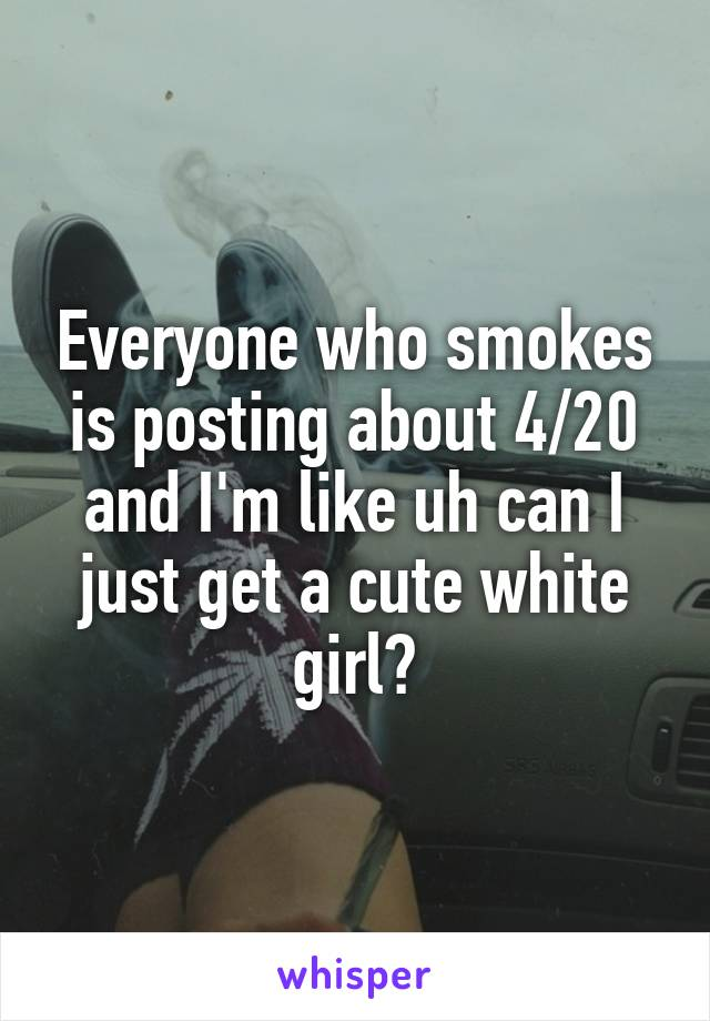 Everyone who smokes is posting about 4/20 and I'm like uh can I just get a cute white girl?