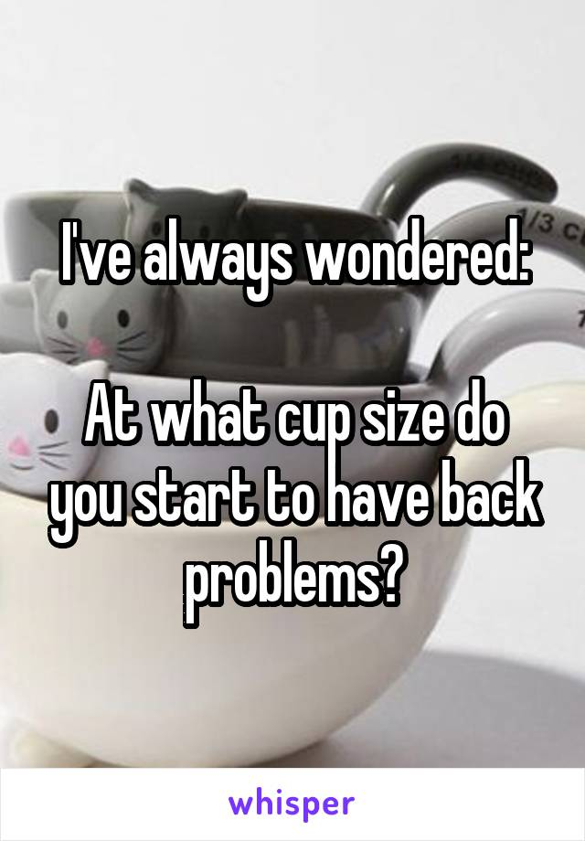 I've always wondered:  At what cup size do you start to have back problems?