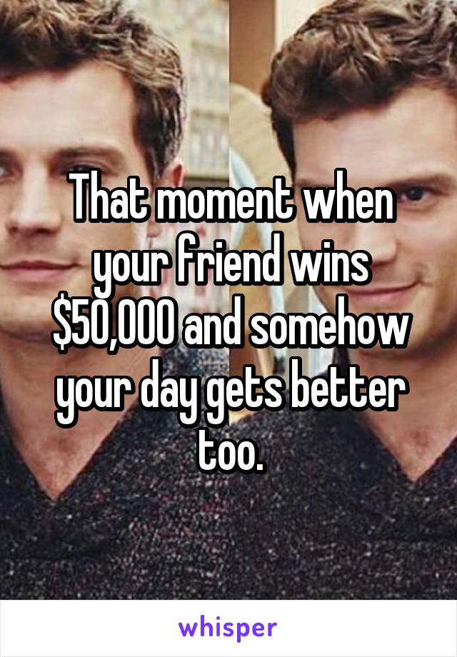 That moment when your friend wins $50,000 and somehow your day gets better too.