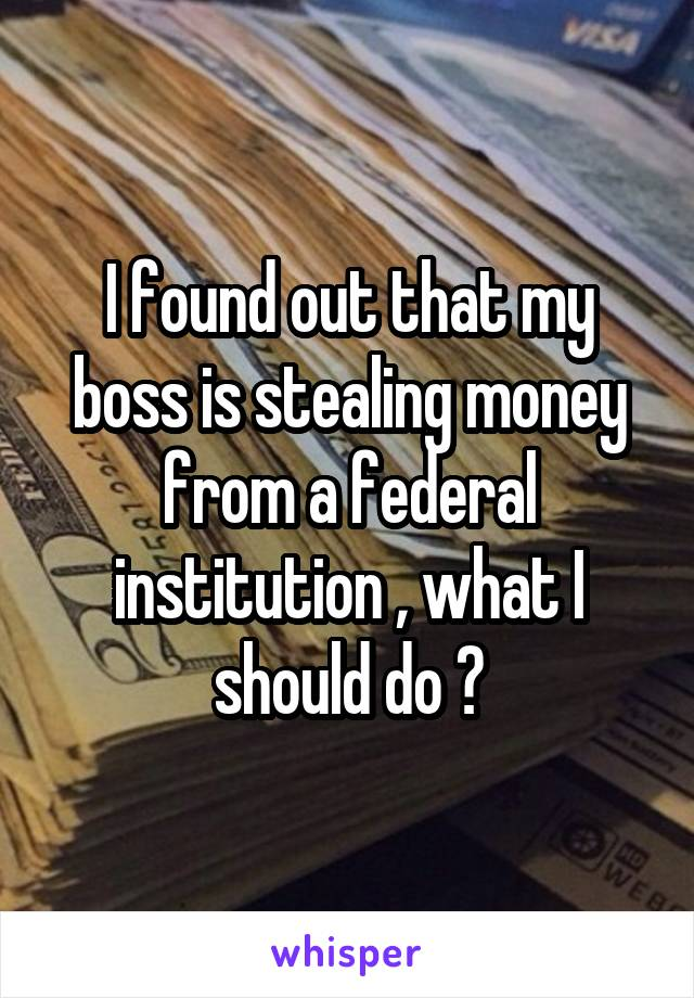 I found out that my boss is stealing money from a federal institution , what I should do ?
