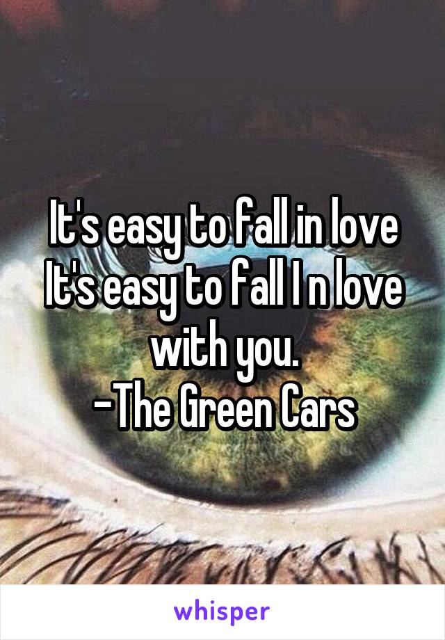It's easy to fall in love It's easy to fall I n love with you. -The Green Cars