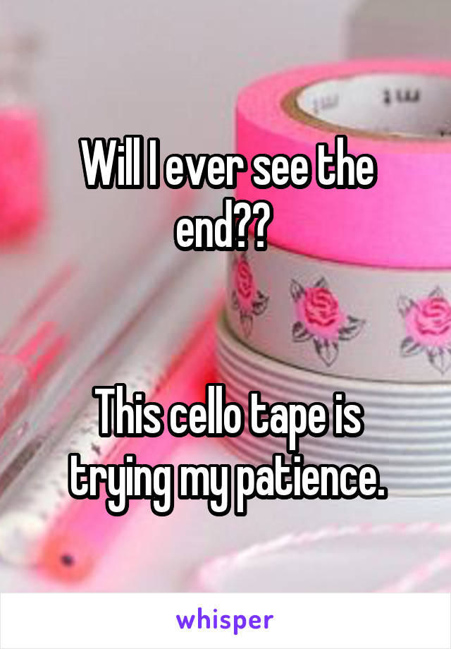 Will I ever see the end??    This cello tape is trying my patience.