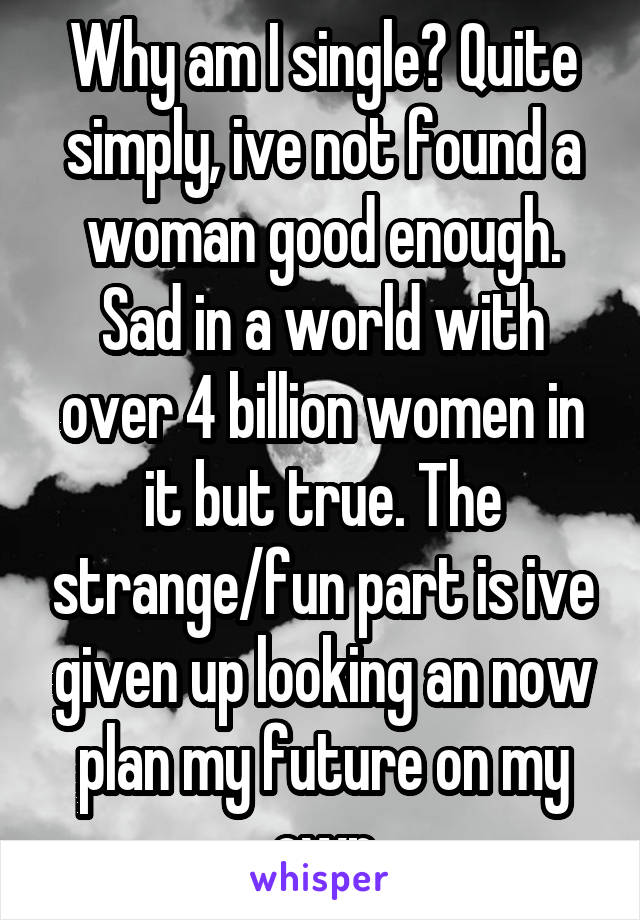 Why am I single? Quite simply, ive not found a woman good enough. Sad in a world with over 4 billion women in it but true. The strange/fun part is ive given up looking an now plan my future on my own