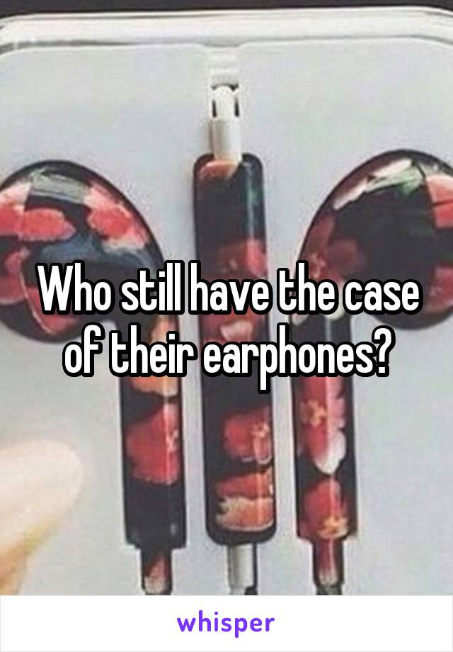 Who still have the case of their earphones?