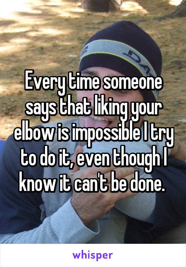 Every time someone says that liking your elbow is impossible I try to do it, even though I know it can't be done.