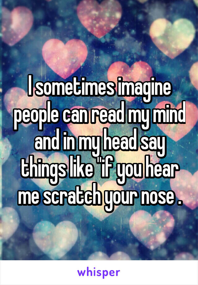 """I sometimes imagine people can read my mind and in my head say things like """"if you hear me scratch your nose ."""