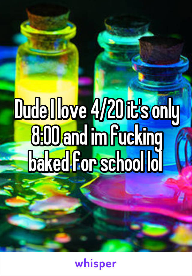 Dude I love 4/20 it's only 8:00 and im fucking baked for school lol