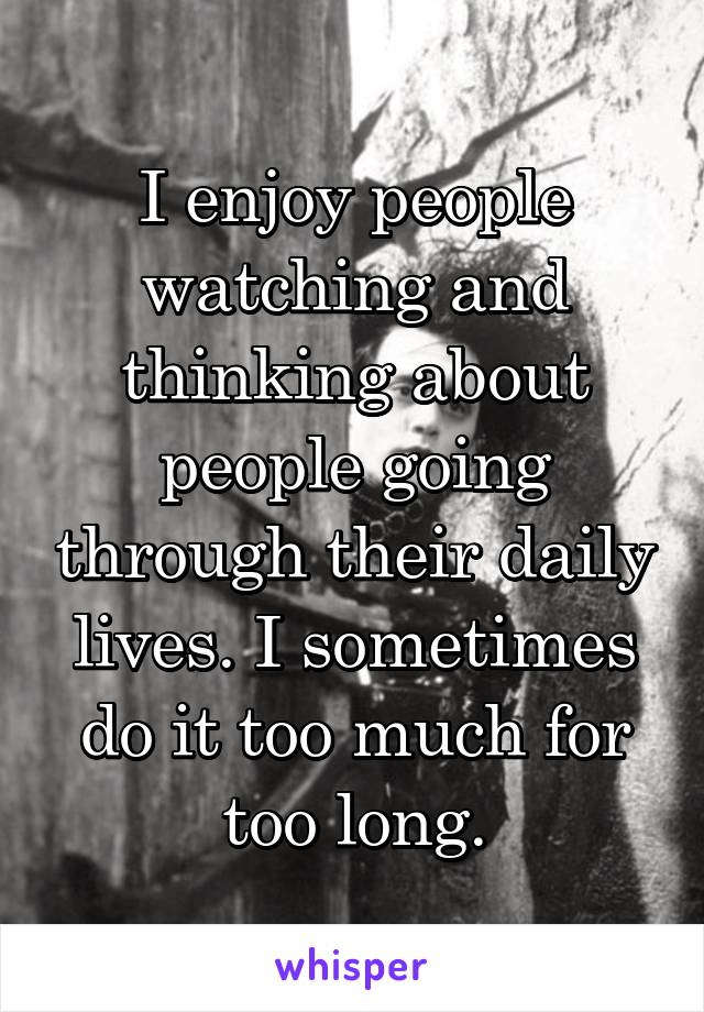 I enjoy people watching and thinking about people going through their daily lives. I sometimes do it too much for too long.