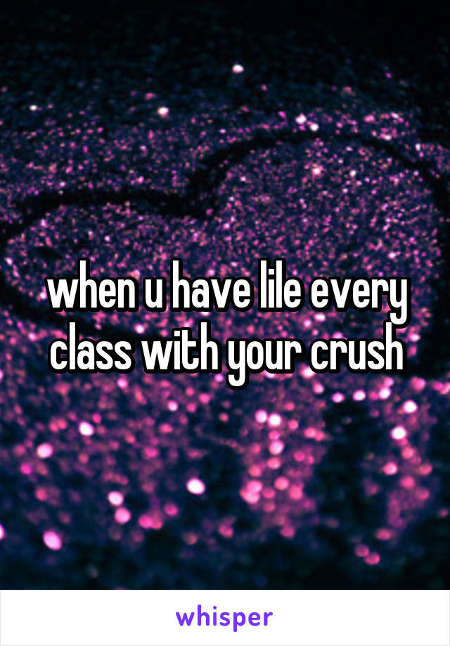 when u have lile every class with your crush