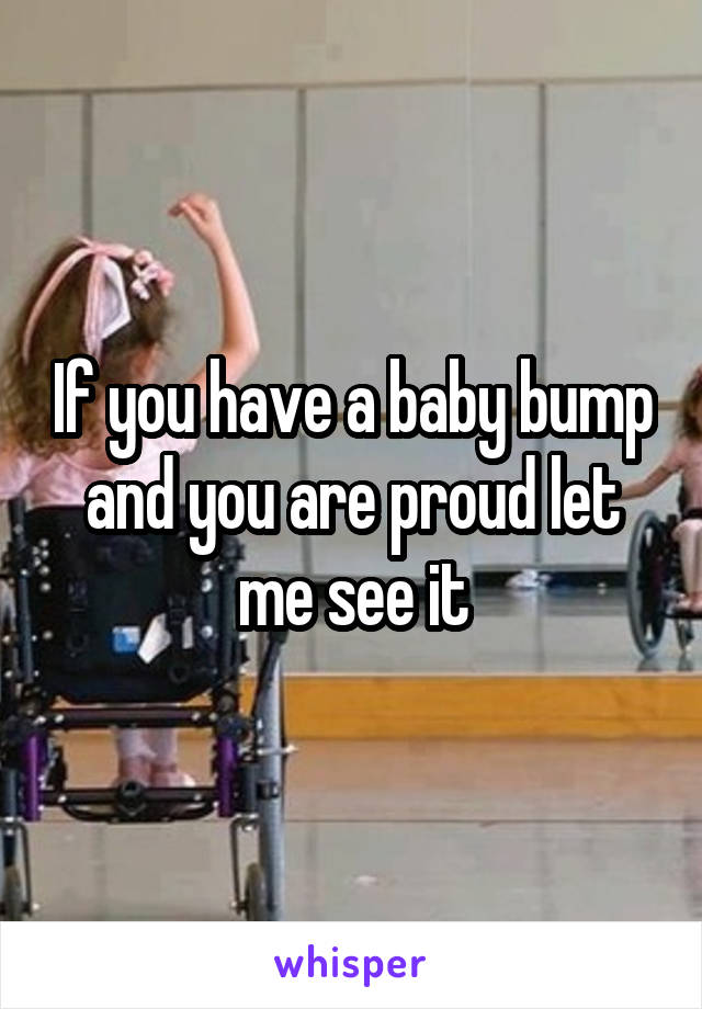 If you have a baby bump and you are proud let me see it