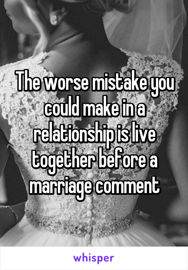 The worse mistake you could make in a relationship is live together before a marriage comment