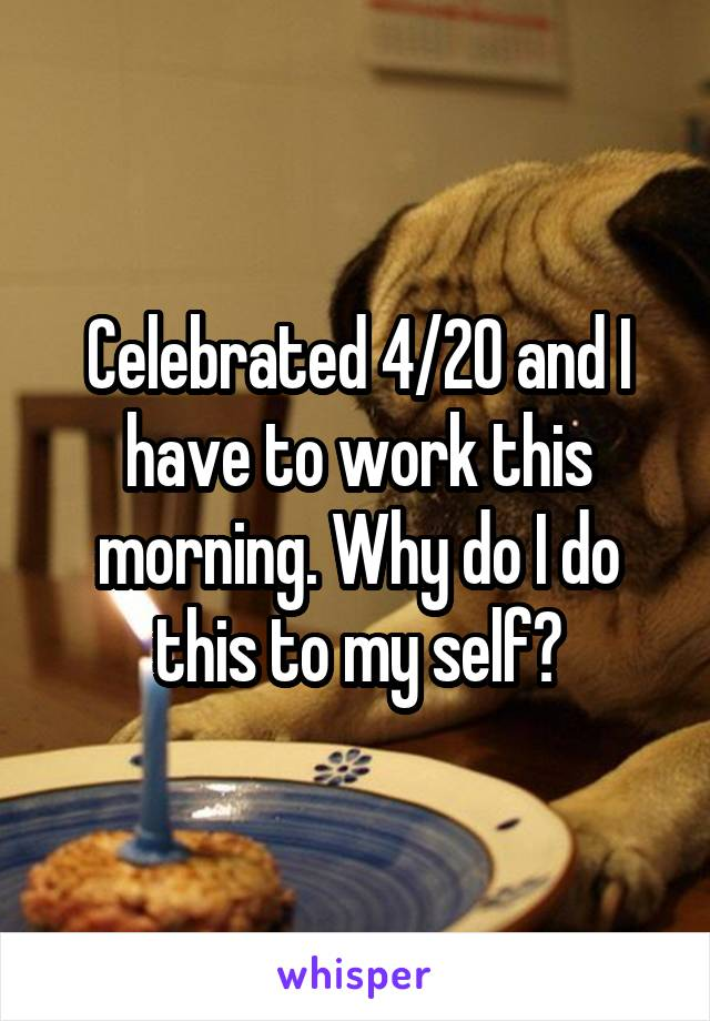Celebrated 4/20 and I have to work this morning. Why do I do this to my self?