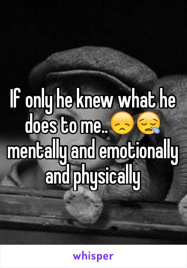 If only he knew what he does to me..😞😪 mentally and emotionally and physically